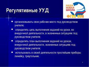 Регулятивные УУД организовывать свое рабочее место под руководством учителя;
