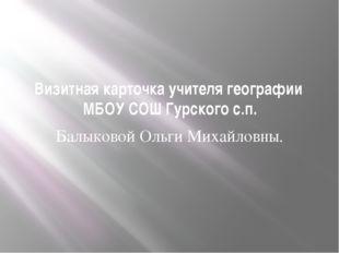 Визитная карточка учителя географии МБОУ СОШ Гурского с.п. Балыковой Ольги Ми
