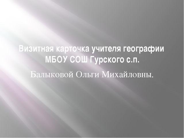 Визитная карточка учителя географии МБОУ СОШ Гурского с.п. Балыковой Ольги Ми...