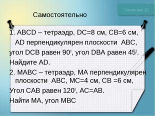 Самостоятельно 1. ABCD – тетраэдр, DC=8 см, CB=6 см, AD перпендикулярен плоск