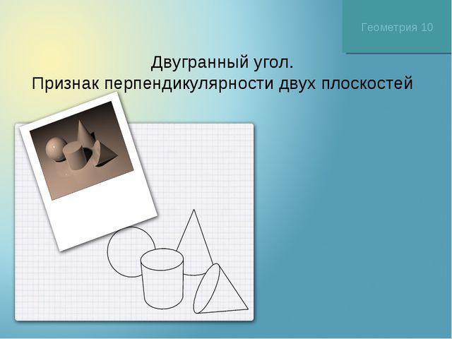Двугранный угол. Признак перпендикулярности двух плоскостей Геометрия 10