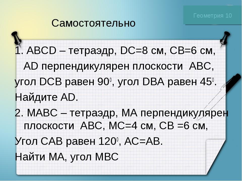 Самостоятельно 1. ABCD – тетраэдр, DC=8 см, CB=6 см, AD перпендикулярен плоск...