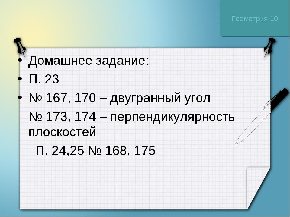 Домашнее задание: П. 23 № 167, 170 – двугранный угол № 173, 174 – перпендикул...