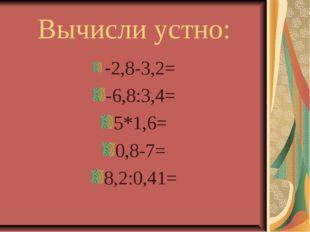Вычисли устно: -2,8-3,2= -6,8:3,4= 5*1,6= 0,8-7= 8,2:0,41=