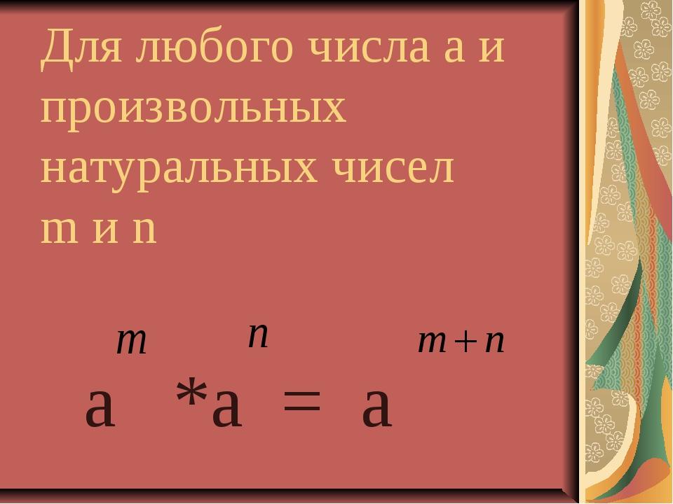 Для любого числа а и произвольных натуральных чисел m и n a *a = a