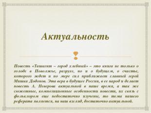 Актуальность Повесть «Ташкент – город хлебный» – это книга не только о голоде
