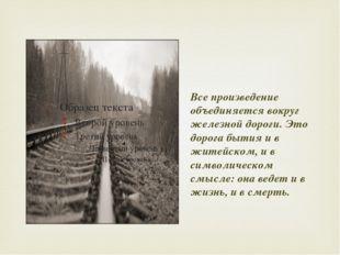 Все произведение объединяется вокруг железной дороги. Это дорога бытия и в ж