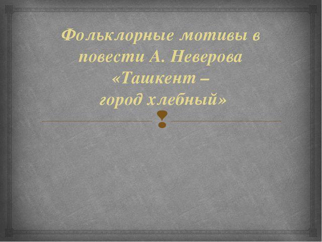 Фольклорные мотивы в повести А. Неверова «Ташкент – город хлебный» 