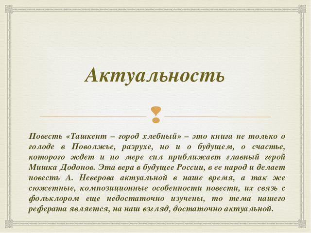 Актуальность Повесть «Ташкент – город хлебный» – это книга не только о голоде...