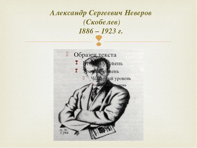Александр Сергеевич Неверов (Скобелев) 1886 – 1923 г. 