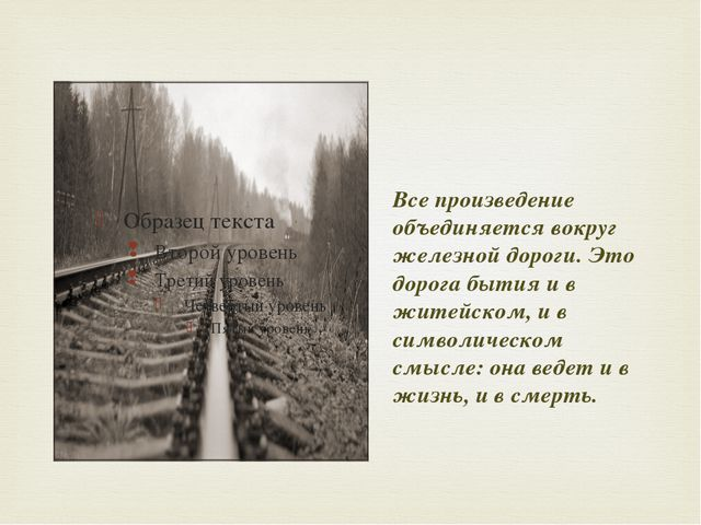 Все произведение объединяется вокруг железной дороги. Это дорога бытия и в ж...
