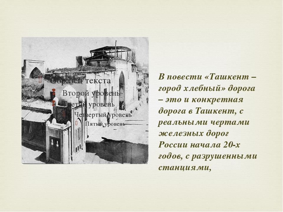 В повести «Ташкент – город хлебный» дорога – это и конкретная дорога в Ташке...