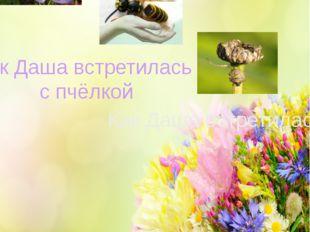 Сказка К чему приводят желания Как Даша встретилась с пчёлкой Как Даша встрет