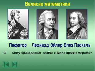 Великие математики Леонард Эйлер Пифагор Блез Паскаль 5.Какой ученый родился