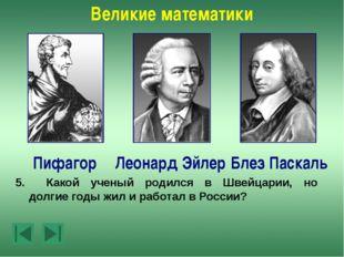 Великие математики Леонард Эйлер Пифагор Блез Паскаль 7.Этот ученый прожил 7