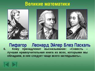 Великие математики Леонард Эйлер Пифагор Блез Паскаль 1.Кто из этих ученых у
