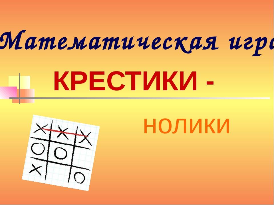 Математическая игра КРЕСТИКИ - нолики