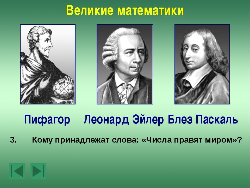 Великие математики Леонард Эйлер Пифагор Блез Паскаль 5.Какой ученый родился...
