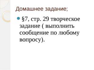 Домашнее задание; §7, стр. 29 творческое задание ( выполнить сообщение по люб