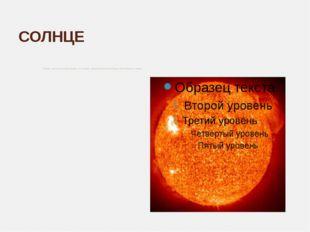 СОЛНЦЕ Солнце – центр Солнечной системы. Эта звезда – раскалённый огненный ша