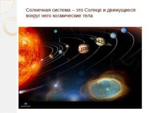 Солнечная система – это Солнце и движущиеся вокруг него космические тела