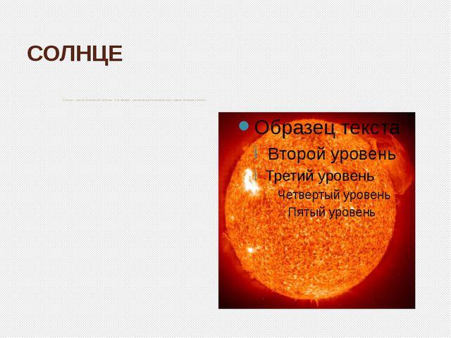 СОЛНЦЕ Солнце – центр Солнечной системы. Эта звезда – раскалённый огненный ша...