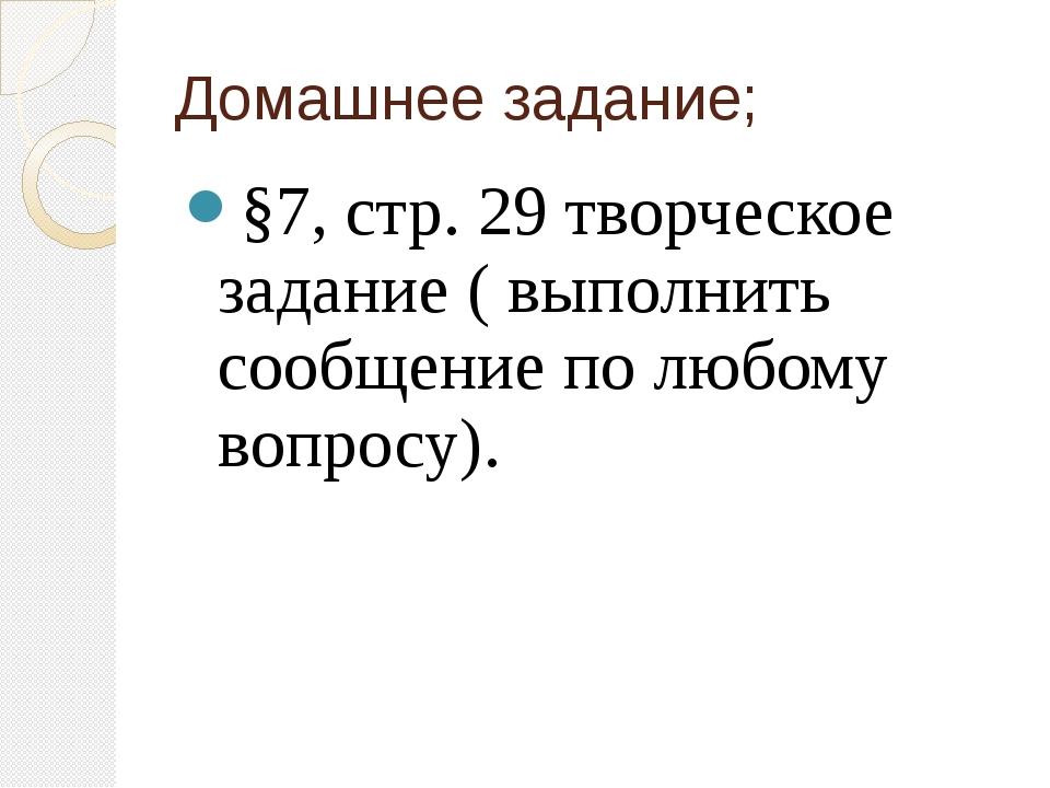 Домашнее задание; §7, стр. 29 творческое задание ( выполнить сообщение по люб...