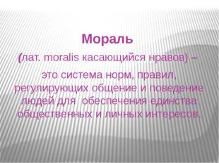 Мораль (лат. moralis касающийся нравов) – это система норм, правил, регулирую