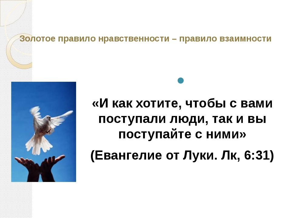 Золотое правило нравственности – правило взаимности  «И как хотите, чтобы с...