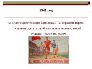 1941 год За 10 лет существования комплекса ГТО норматив первой ступени сдали