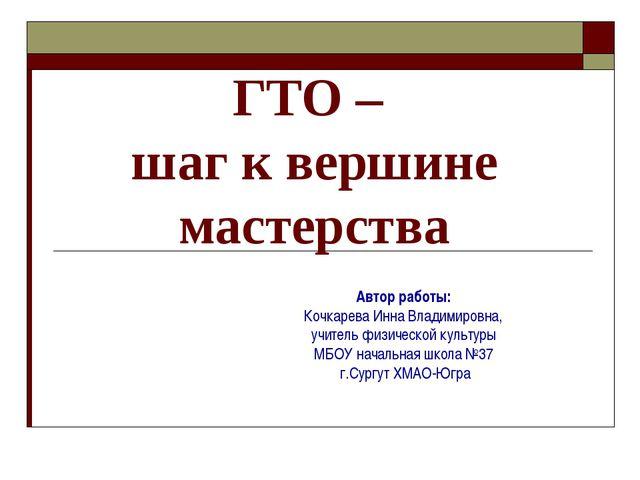 ГТО – шаг к вершине мастерства Автор работы: Кочкарева Инна Владимировна, уч...