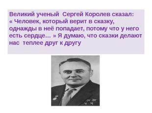 Великий ученый Сергей Королев сказал: «Человек, который верит всказку, одн
