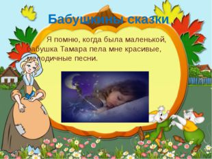 Бабушкины сказки Я помню, когда была маленькой, бабушка Тамара пела мне краси