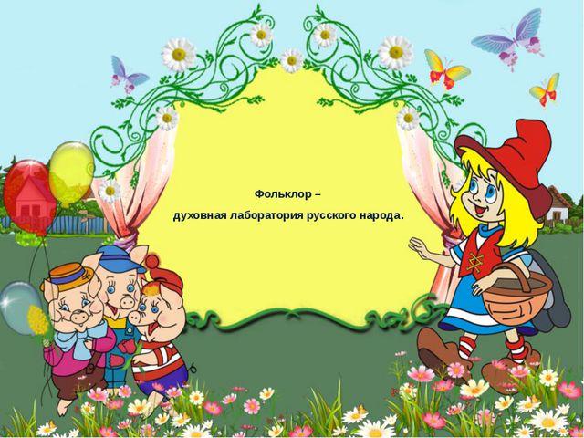 Фольклор – духовная лаборатория русского народа.