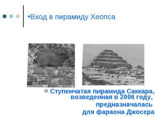 Вход в пирамиду Хеопса Ступенчатая пирамида Саккара, возведенная в 2006 году,