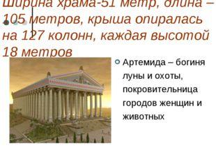 Ширина храма-51 метр, длина – 105 метров, крыша опиралась на 127 колонн, кажд