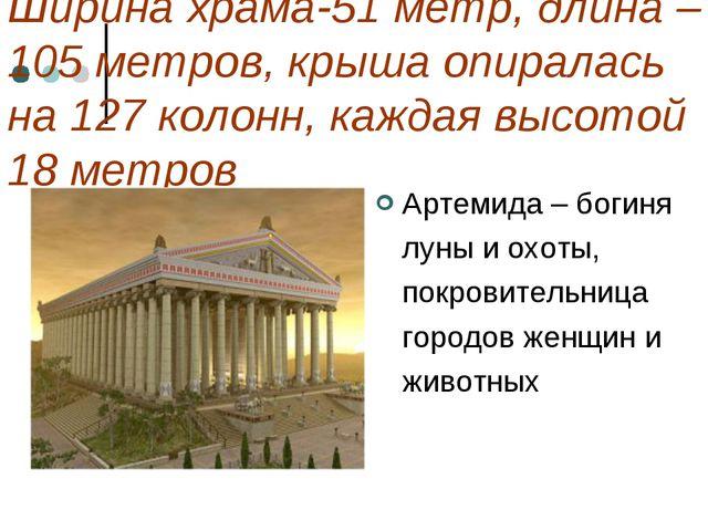 Ширина храма-51 метр, длина – 105 метров, крыша опиралась на 127 колонн, кажд...