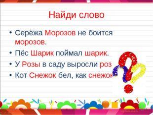 Найди слово Серёжа Морозов не боится морозов. Пёс Шарик поймал шарик. У Розы