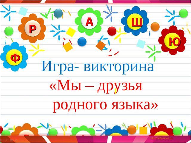 Игра- викторина «Мы – друзья родного языка»