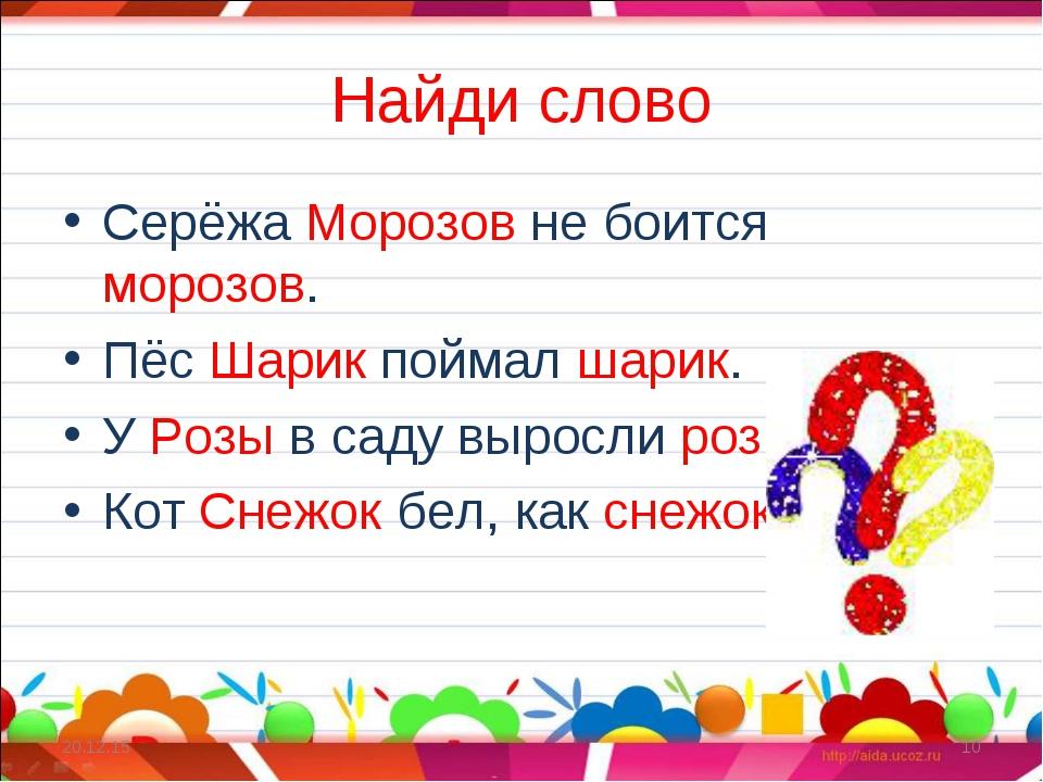 Найди слово Серёжа Морозов не боится морозов. Пёс Шарик поймал шарик. У Розы...