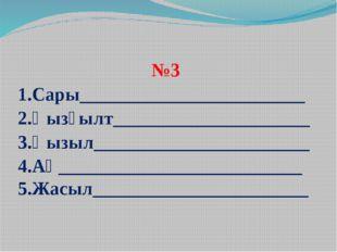 №3 1.Сары________________________2.Қызғылт_____________________3.Қызыл_______