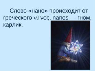 Слово «нано» происходит от греческого νᾶνος, nanos— гном, карлик.