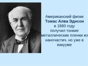 Американский физик Томас Алва Эдисон в 1880 году получил тонкие металлические