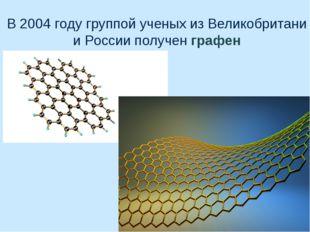 В 2004 году группой ученых из Великобритани и России получен графен