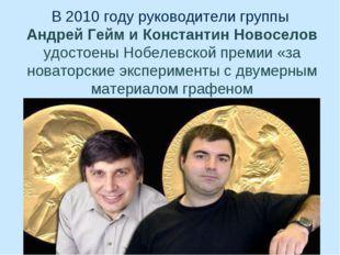 В 2010 году руководители группы Андрей Гейм и Константин Новоселов удостоены