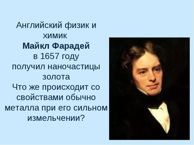 Английский физик и химик Майкл Фарадей в 1657 году получил наночастицы золота...