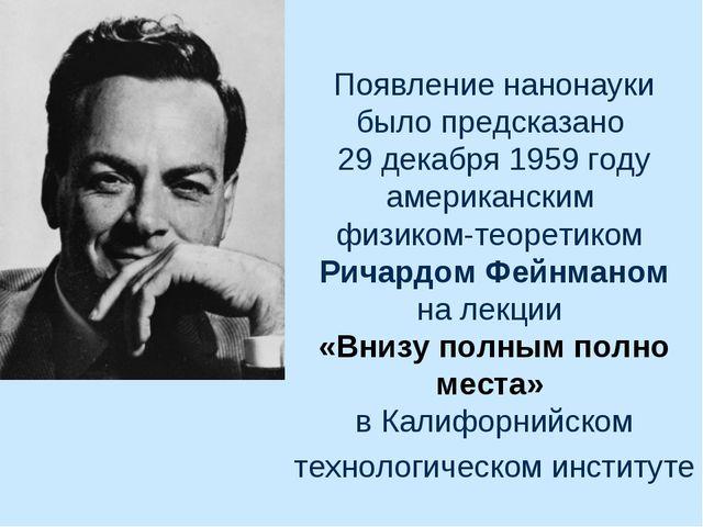 Появление нанонауки было предсказано 29 декабря 1959 году американским физико...