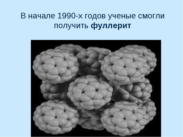 В начале 1990-х годов ученые смогли получить фуллерит