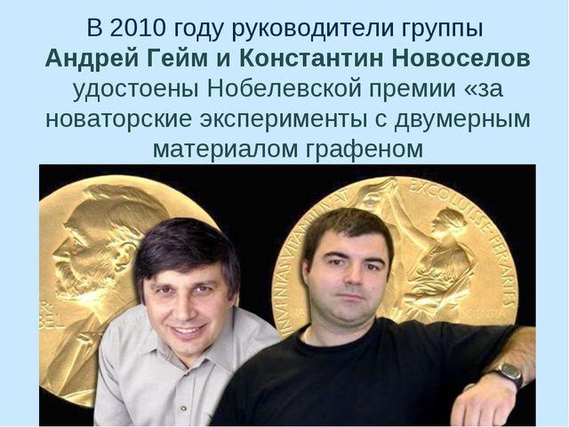 В 2010 году руководители группы Андрей Гейм и Константин Новоселов удостоены...
