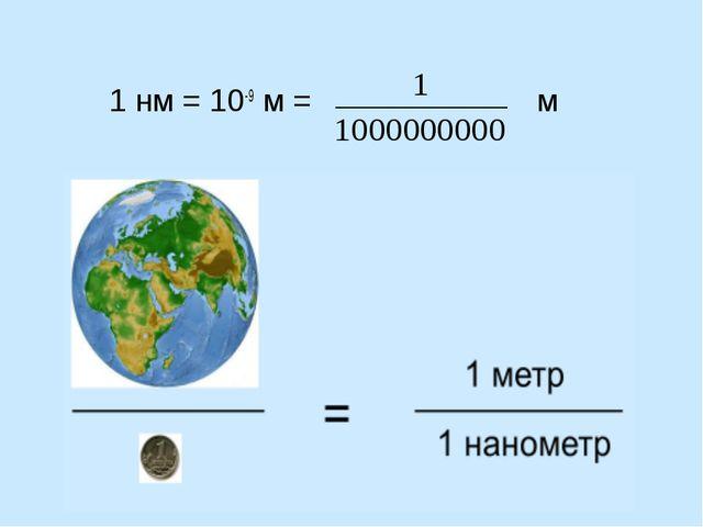 1 нм = 10-9 м = м